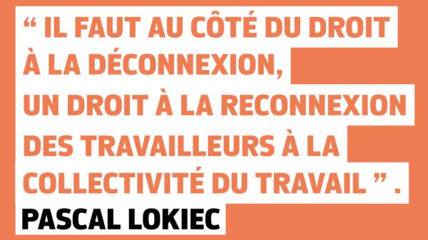 """""""il faut au côté du droit à la déconnexion, un droit à la reconnexion des travailleurs à la collectivité du travail """". Pascal Lokiec"""